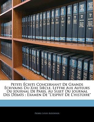 Petits Crits Concernant de Grands Crivains Du Xixe Sicle. Lettre Aux Auteurs Du Journal de Paris, Au Sujet Du Journal Des Dbats written by Pierre-Louis Roederer