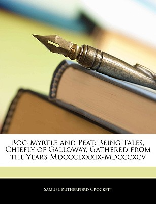 Bog-Myrtle and Peat: Being Tales, Chiefly of Galloway, Gathered from the Years MDCCCLXXXIX-MDCCCXCV written by Crockett, Samuel Rutherford