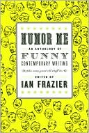 Humor Me: An Anthology of Funny Contemporary Writing (Plus Some Great Old Stuff Too) book written by Ian Frazier