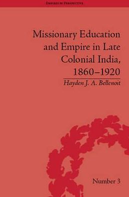 Missionary Education and Empire in Late Colonial India, 1860-1920 book written by Hayden J. A. Bellenoit