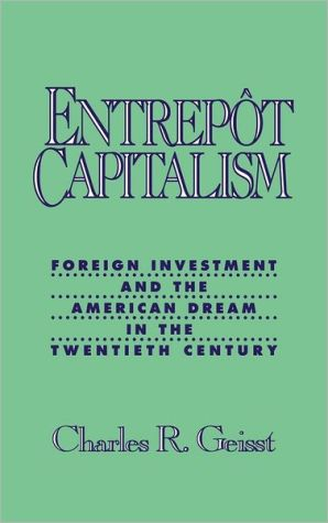 Entrepot Capitalism: Foreign Investment and the American Dream in the Twentieth Century book written by Charles R. Geisst