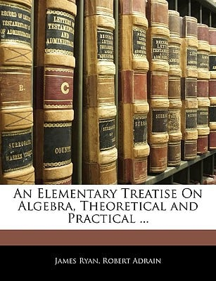 An Elementary Treatise on Algebra, Theoretical and Practical ... written by Ryan, James , Adrain, Robert