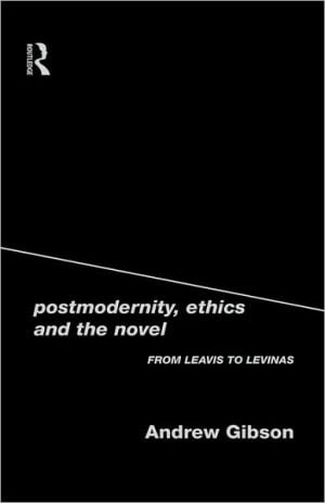 Postmodernity Ethics and Novel: From Leavis to Levinas book written by Andrew Gibson