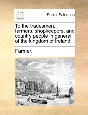To the Tradesmen, Farmers, Shopkeepers, and Country People in General of the Kingdom of Ireland. written by Farmer, F.