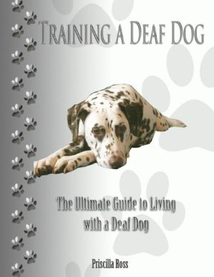 Training a Deaf Dog: The Ultimate Guide to Living With a Deaf Dog written by Priscilla Ross
