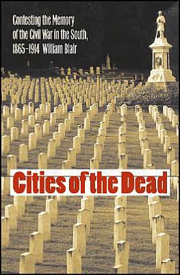 Cities of the Dead: Contesting the Memory of the Civil War in the South, 1865-1914 (Civil War America) book written by William Blair