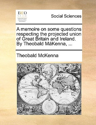 A Memoire on Some Questions Respecting the Projected Union of Great Britain and Ireland. by Theobald Mkenna, ... written by McKenna, Theobald