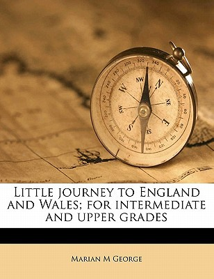Little Journey to England and Wales; For Intermediate and Upper Grades book written by George, Marian M.