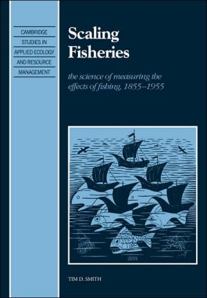 Scaling Fisheries: The Science of Measuring the Effects of Fishing, 1855-1955 book written by Tim D. Smith