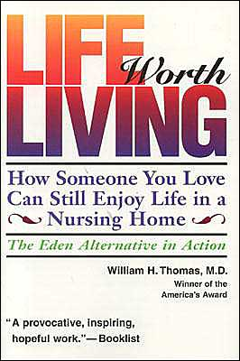 Life Worth Living: How Someone You Love Can Still Enjoy Life in a Nursing Home: The Eden Alternative in Action book written by William H. Thomas
