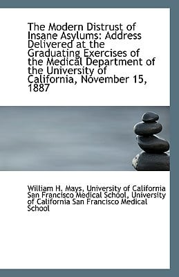 The Modern Distrust of Insane Asylums: Address Delivered at the Graduating Exercises of the Medical book written by H. Mays, University Of California San Fr
