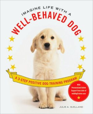 Imagine Life with a Well-Behaved Dog: A 3-Step Positive Dog-Training Program book written by Julie A. Bjelland