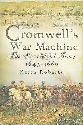 Cromwell's War Machine: The New Model Army, 1645-1660 book written by Keith Roberts