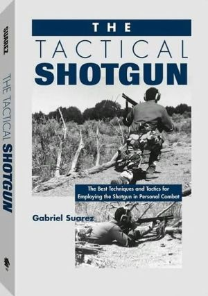 Tactical Shotgun: The Best Techniques And Tactics For Employing The Shotgun In Personal Combat book written by Gabriel Suarez