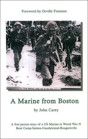 A Marine from Boston: A First Person Story of a US Marine in World War II - Boot Camp-Samoa-Guadalcanal-Bougainville written by John Carey