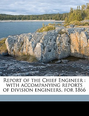 Report of the Chief Engineer: With Accompanying Reports of Division Engineers, for 1866 written by Union Pacific Railro , Union Pacific Railroad Company