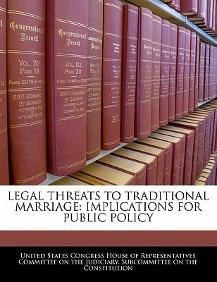 Legal Threats to Traditional Marriage: Implications for Public Policy written by United States Congress House of Represen