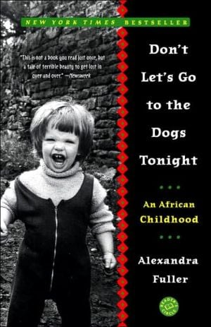 Don't Let's Go to the Dogs Tonight: An African Childhood book written by Alexandra Fuller