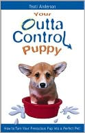 Your Outta Control Puppy: How to Turn Your Precocious Pup into a Perfect Pet! written by Teoti Anderson