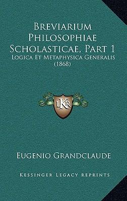 Breviarium Philosophiae Scholasticae, Part 1: Logica Et Metaphysica Generalis (1868) written by Grandclaude, Eugenio