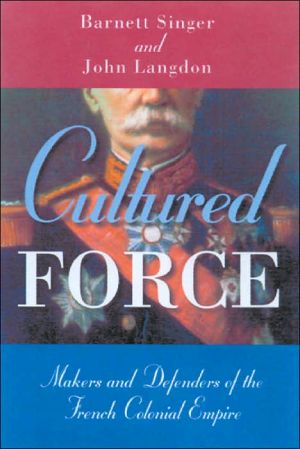 Cultured Force: Makers and Defenders of the French Colonial Empire book written by Barnett Singer