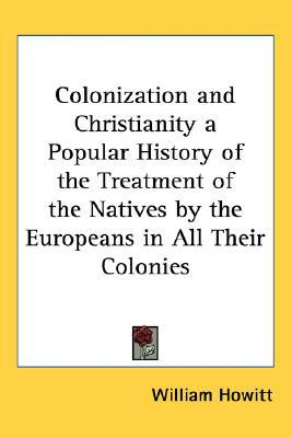 Colonization And Christianity a Popular History of the Treatment of the Natives by the Europ... written by William Howitt