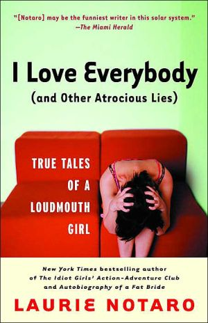 I Love Everybody (and Other Atrocious Lies): True Tales of a Loudmouth Girl book written by Laurie Notaro