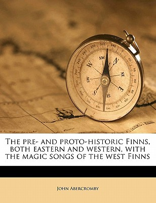 The Pre- And Proto-Historic Finns, Both Eastern and Western, with the Magic Songs of the West Finns book written by Abercromby, John