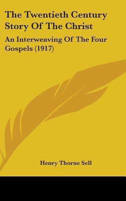 The Twentieth Century Story of the Christ: An Interweaving of the Four Gospels (1917) written by Sell, Henry Thorne