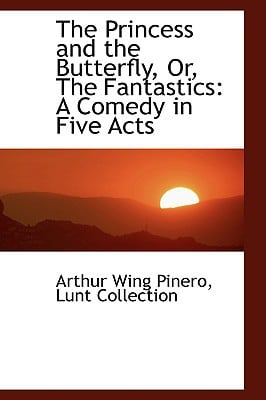 The Princess and the Butterfly, Or, the Fantastics: A Comedy in Five Acts book written by Pinero, Arthur Wing
