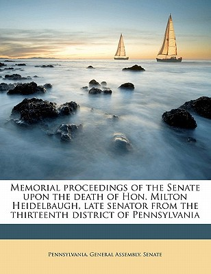 Memorial Proceedings of the Senate Upon the Death of Hon. Milton Heidelbaugh, Late Senator from the Thirteenth District of Pennsylvania book written by Pennsylvania General Assembly Senate