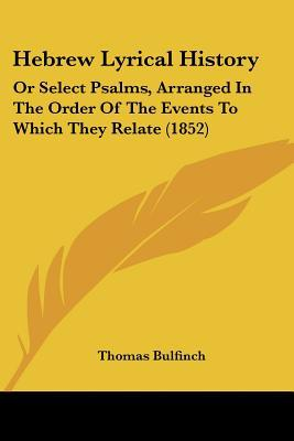 Hebrew Lyrical History: Or Select Psalms, Arranged In The Order Of The Events To Which They ... written by Thomas Bulfinch