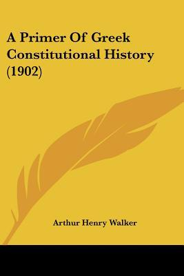 A Primer Of Greek Constitutional History (1902) written by Arthur Henry Walker