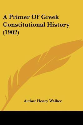 A Primer Of Greek Constitutional History (1902) written by Arthur Henry Walker