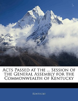 Acts Passed at the ... Session of the General Assembly for the Commonwealth of Kentucky book written by Kentucky