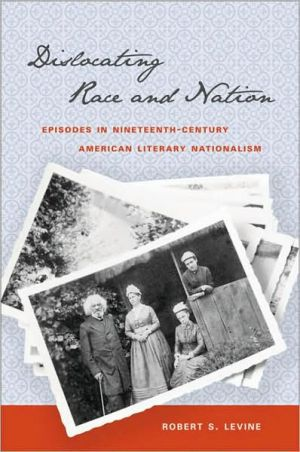Dislocating Race and Nation: Episodes in Nineteenth-Century American Literary Nationalism written by Robert S. Levine