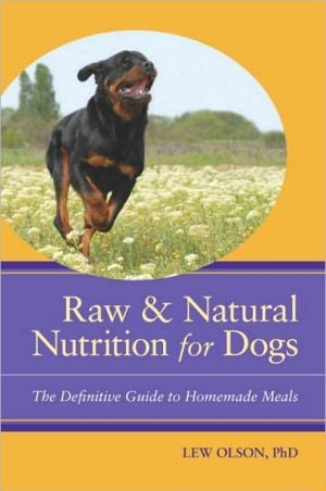 Raw & Natural Nutrition for Dogs: The Definitive Guide to Homemade Meals book written by Lew Olson