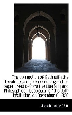 The connection of Bath with the literature and science of England: a paper read before the L... book written by Joseph Hunter