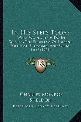 In His Steps Today: What Would Jesus Do in Solving the Problems of Present Political, Economic and Social Life? (1921) written by Sheldon, Charles Monroe
