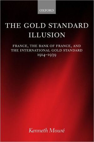 The Gold Standard Illusion: France, the Bank of France, and the International Gold Standard, 1914-1939 book written by Kenneth Mouré