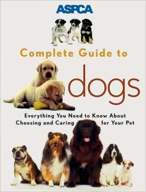 ASPCA Complete Guide to Dogs: Everything You Need to Know about Choosing and Caring for Your Pet book written by Sheldon L. Gerstenfeld