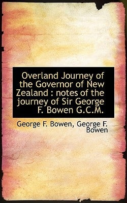 Overland Journey of the Governor of New Zealand: Notes of the Journey of Sir George F. Bowen G.C.M. book written by Bowen, George F.
