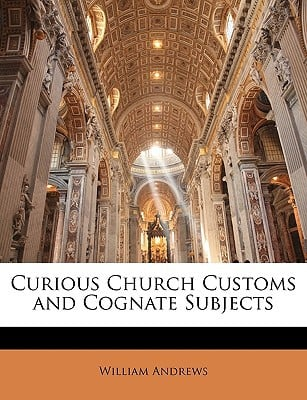 Curious Church Customs and Cognate Subjects book written by William Andrews , Andrews, William