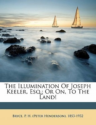 The Illumination of Joseph Keeler, Esq.; Or On, to the Land! written by BRYCE, P. H. PETER , Bryce, P. H.