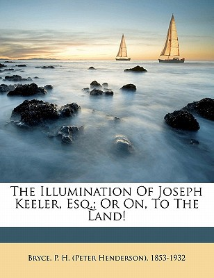 The Illumination of Joseph Keeler, Esq.; Or On, to the Land! written by BRYCE, P. H. PETER, Bryce, P. H