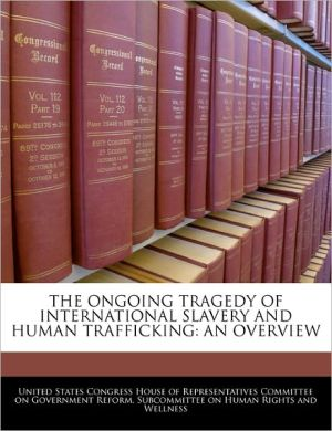 The Ongoing Tragedy of International Slavery and Human Trafficking: An Overview written by United States Congress House of Represen