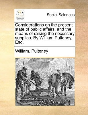 Considerations on the Present State of Public Affairs, and the Means of Raising the Necessary Supplies. by William Pulteney, Esq. written by Pulteney, William