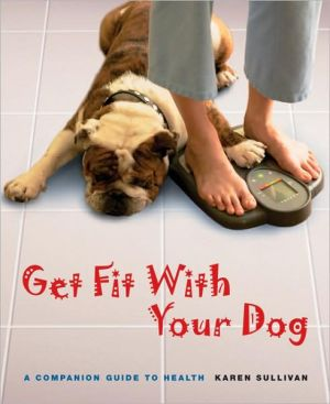 Get Fit with Your Dog: A Companion Guide to Health book written by Karen Sullivan