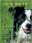 Soul of a Dog : Reflections on the Spirits of the Animals of Bedlam Farm book written by Jon Katz