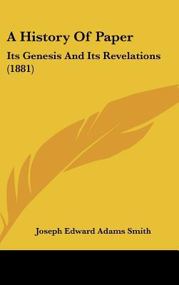 A History Of Paper: Its Genesis And Its Revelations (1881) written by Joseph Edward Adams Smith